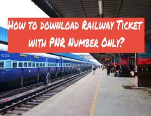How to download Railway Ticket with PNR Number Only?